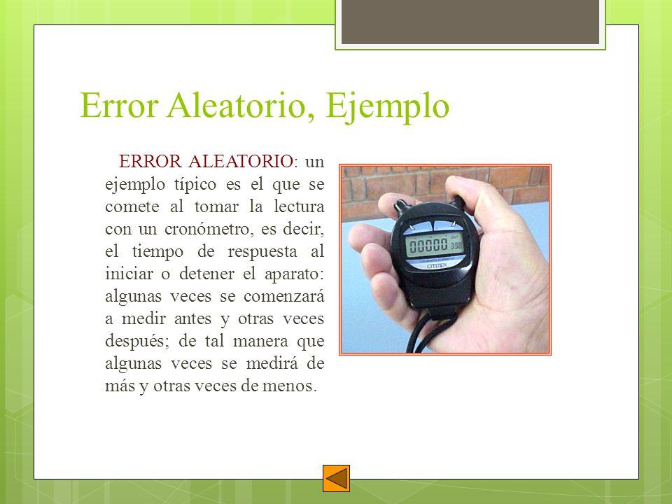 Error Aleatorio, Ejemplo ERROR ALEATORIO: un ejemplo típico es el que se comete al tomar la lectura con un cronómetro, es decir, el tiempo de respuest