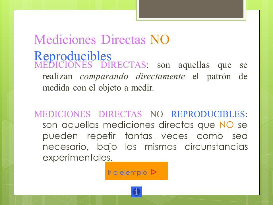 Mediciones Directas NO Reproducibles MEDICIONES DIRECTAS: son aquellas que se realizan comparando directamente el patrón de medida con el objeto a med
