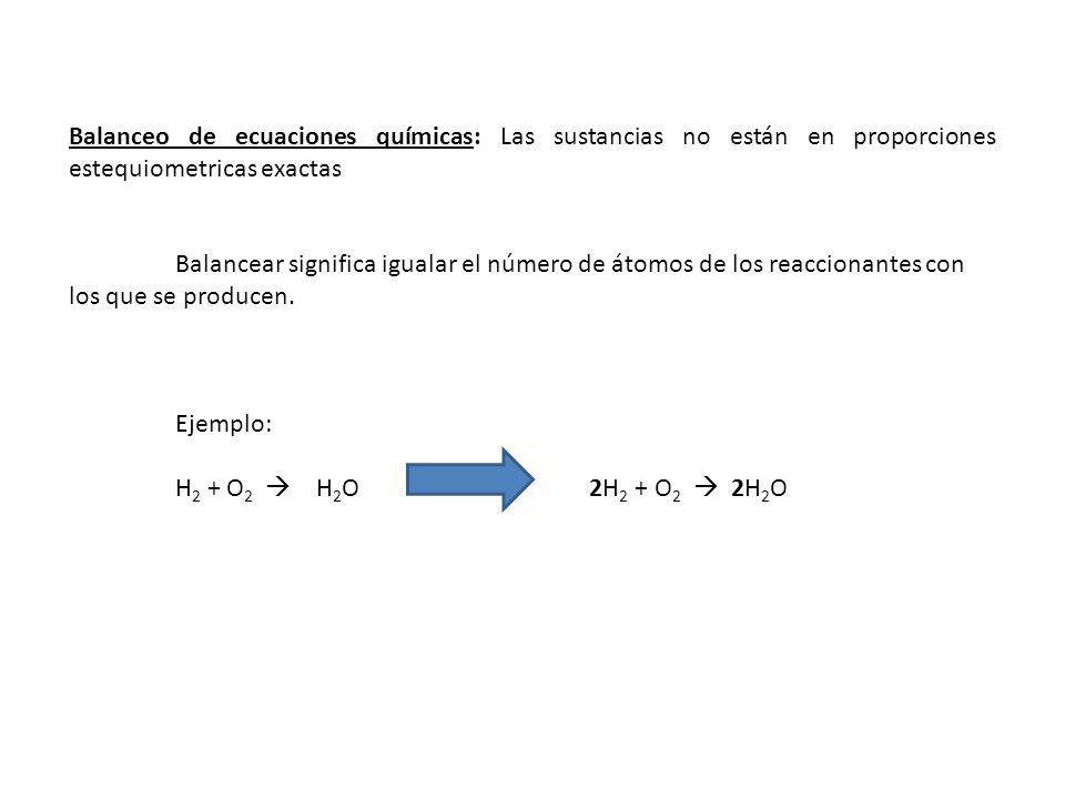 Balanceo de ecuaciones químicas: Las sustancias no están en proporciones estequiometricas exactas Balancear significa igualar el número de átomos de los reaccionantes con los que se producen.