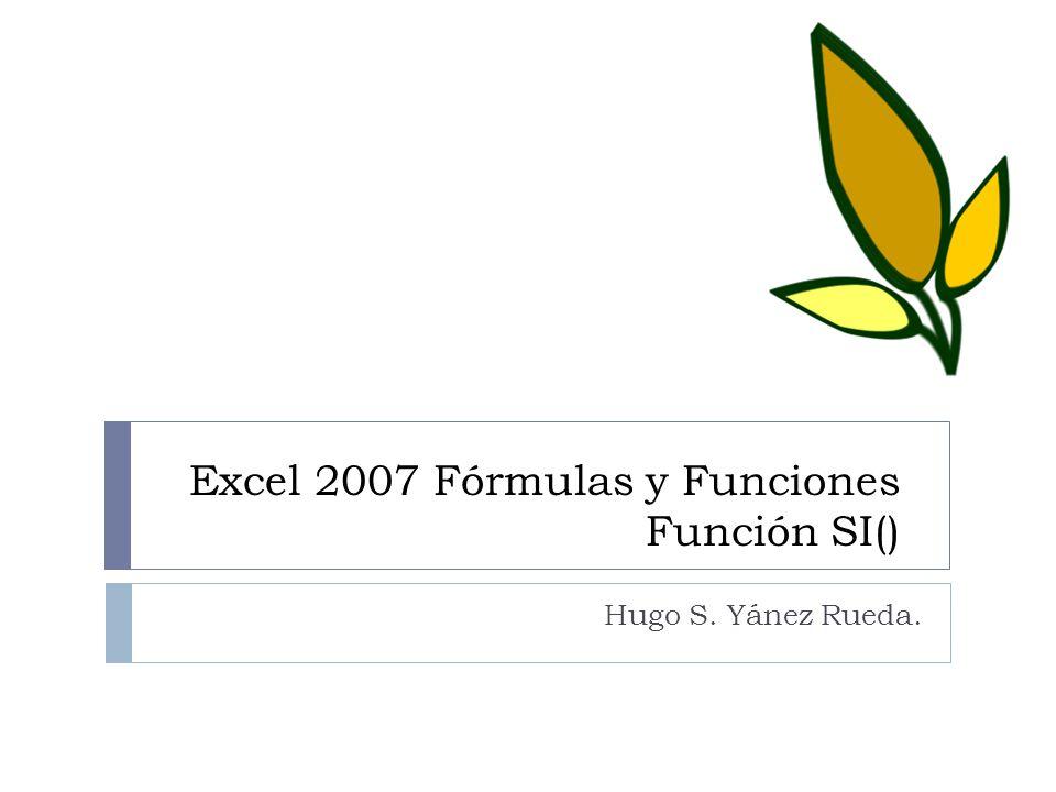 Excel 2007 Fórmulas y Funciones Función SI() Hugo S. Yánez Rueda.