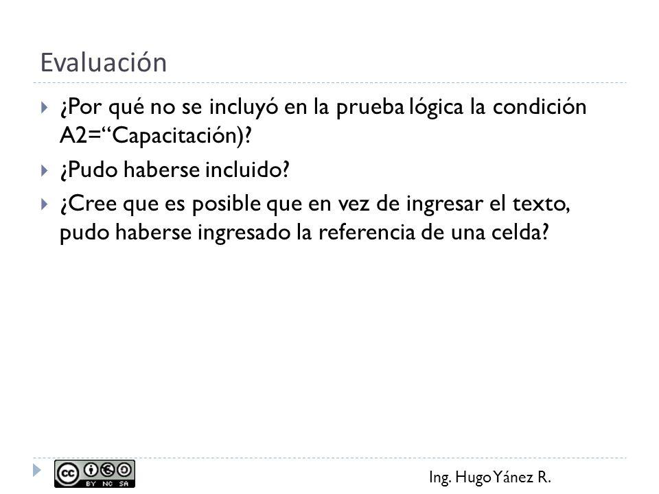 Ing. Hugo Yánez R. Evaluación ¿Por qué no se incluyó en la prueba lógica la condición A2=Capacitación)? ¿Pudo haberse incluido? ¿Cree que es posible q