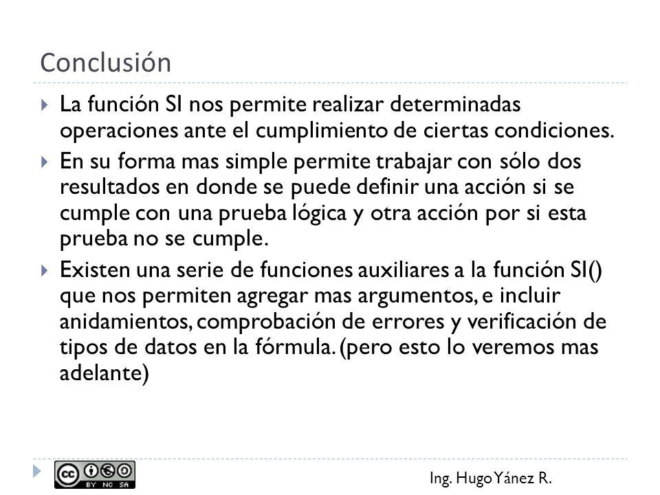 Ing. Hugo Yánez R. Conclusión La función SI nos permite realizar determinadas operaciones ante el cumplimiento de ciertas condiciones. En su forma mas