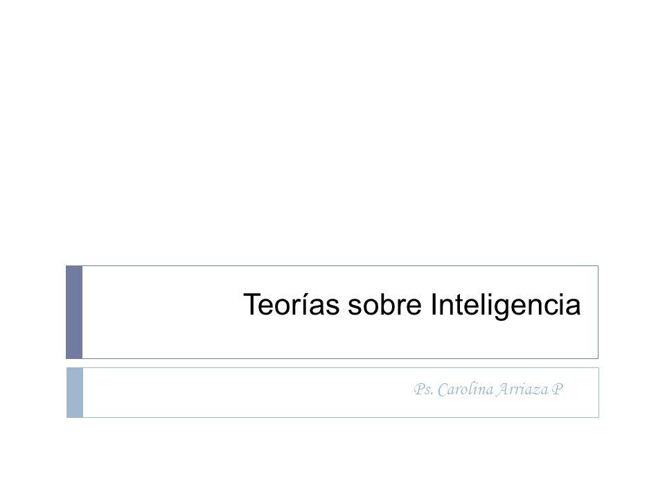 Teorías sobre Inteligencia Ps. Carolina Arriaza P