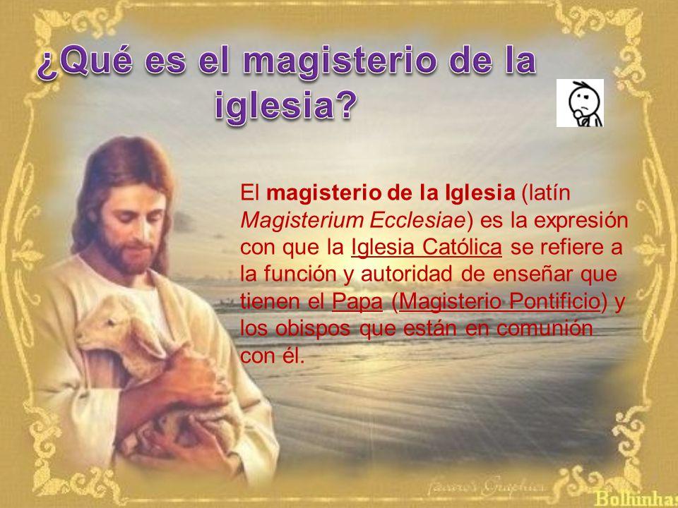 El magisterio de la Iglesia (latín Magisterium Ecclesiae) es la expresión con que la Iglesia Católica se refiere a la función y autoridad de enseñar que tienen el Papa (Magisterio Pontificio) y los obispos que están en comunión con él.
