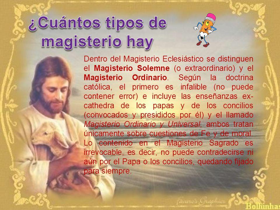 Dentro del Magisterio Eclesiástico se distinguen el Magisterio Solemne (o extraordinario) y el Magisterio Ordinario.