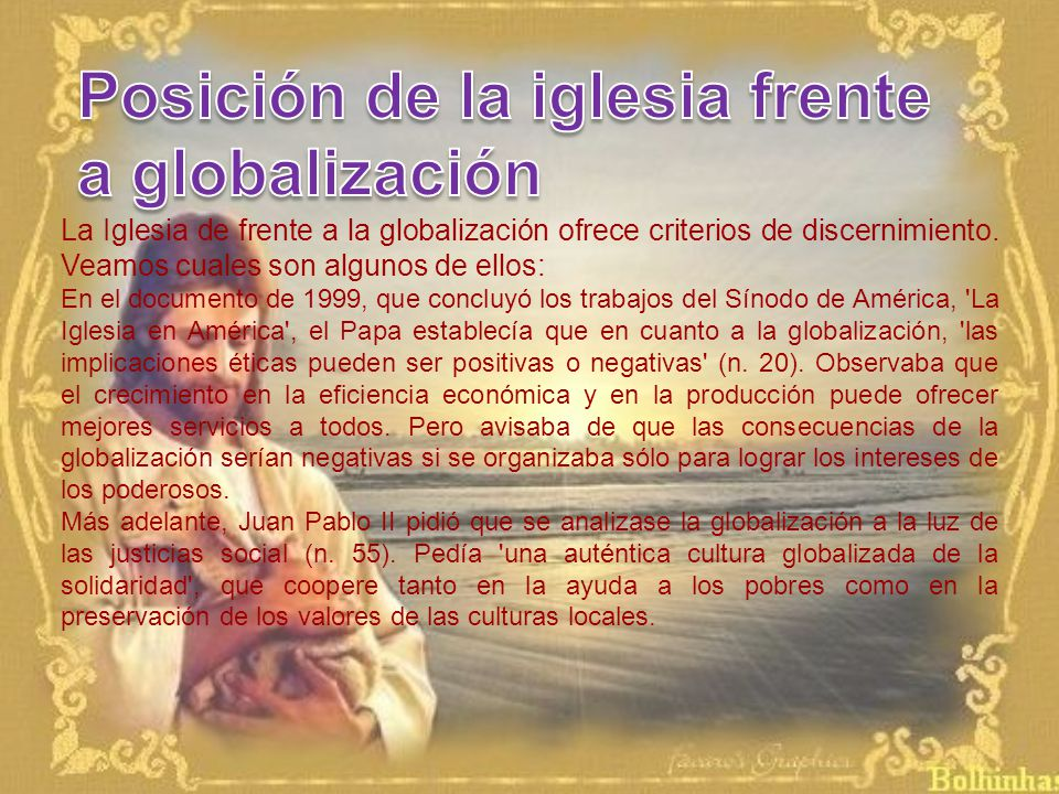 La Iglesia de frente a la globalización ofrece criterios de discernimiento. Veamos cuales son algunos de ellos: En el documento de 1999, que concluyó