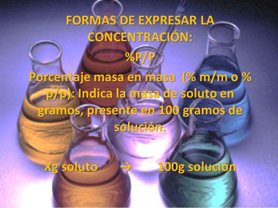 FORMAS DE EXPRESAR LA CONCENTRACIÓN: %P/P Porcentaje masa en masa (% m/m o % p/p): Indica la masa de soluto en gramos, presente en 100 gramos de soluc