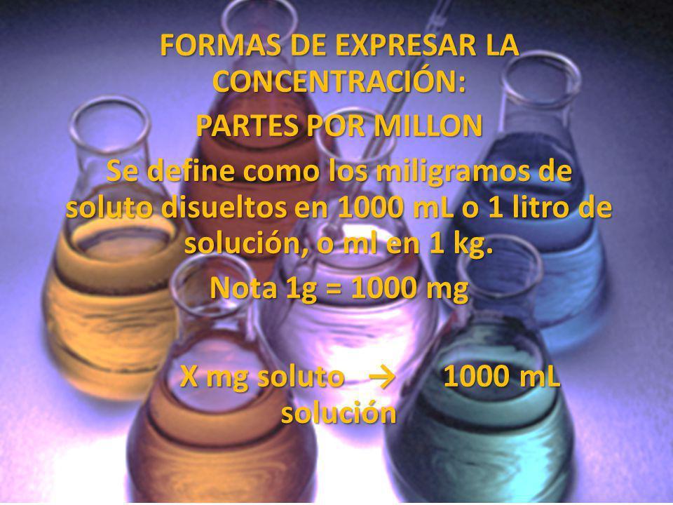 FORMAS DE EXPRESAR LA CONCENTRACIÓN: PARTES POR MILLON Se define como los miligramos de soluto disueltos en 1000 mL o 1 litro de solución, o ml en 1 k
