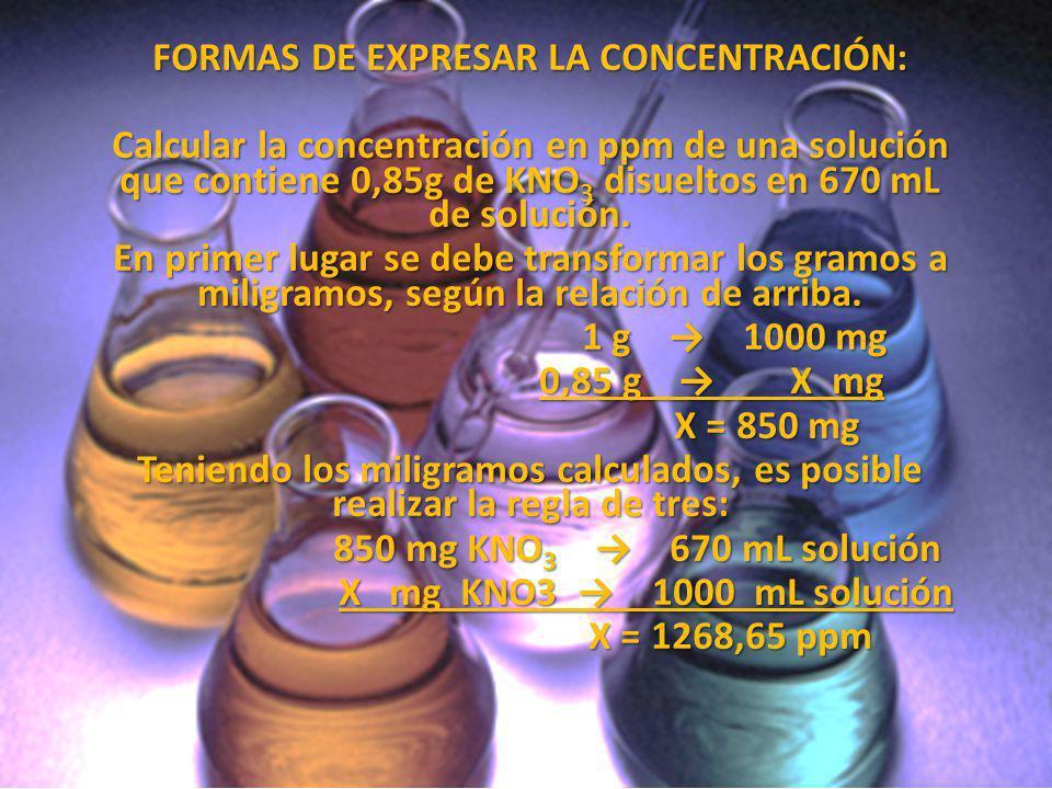 FORMAS DE EXPRESAR LA CONCENTRACIÓN: Calcular la concentración en ppm de una solución que contiene 0,85g de KNO 3 disueltos en 670 mL de solución. En