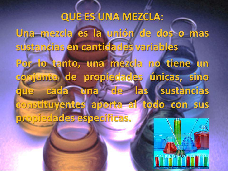 QUE ES UNA MEZCLA: Una mezcla es la unión de dos o mas sustancias en cantidades variables Por lo tanto, una mezcla no tiene un conjunto de propiedades