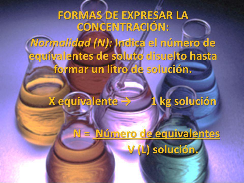FORMAS DE EXPRESAR LA CONCENTRACIÓN: Normalidad (N): Indica el número de equivalentes de soluto disuelto hasta formar un litro de solución. X equivale