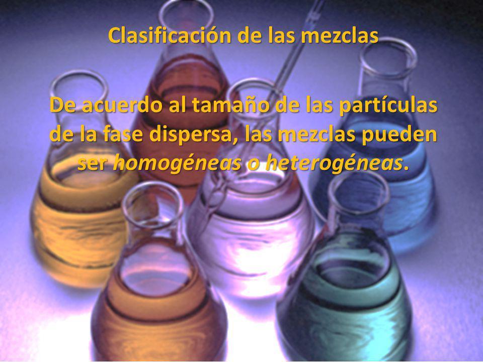 Clasificación de las mezclas De acuerdo al tamaño de las partículas de la fase dispersa, las mezclas pueden ser homogéneas o heterogéneas.