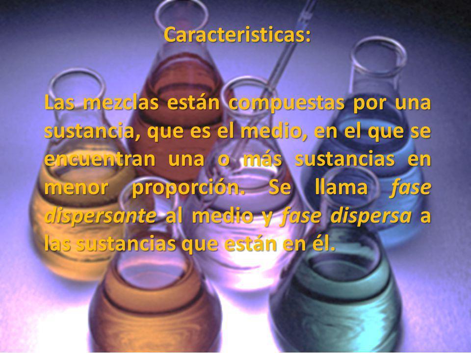 Caracteristicas: Las mezclas están compuestas por una sustancia, que es el medio, en el que se encuentran una o más sustancias en menor proporción. Se