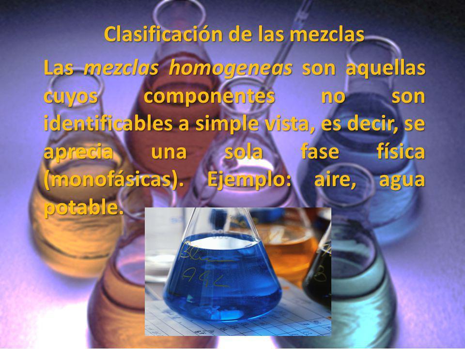 Clasificación de las mezclas Las mezclas homogeneas son aquellas cuyos componentes no son identificables a simple vista, es decir, se aprecia una sola