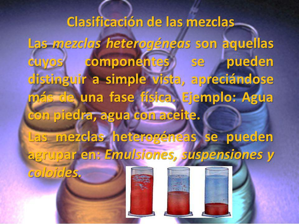 Clasificación de las mezclas Las mezclas heterogéneas son aquellas cuyos componentes se pueden distinguir a simple vista, apreciándose más de una fase