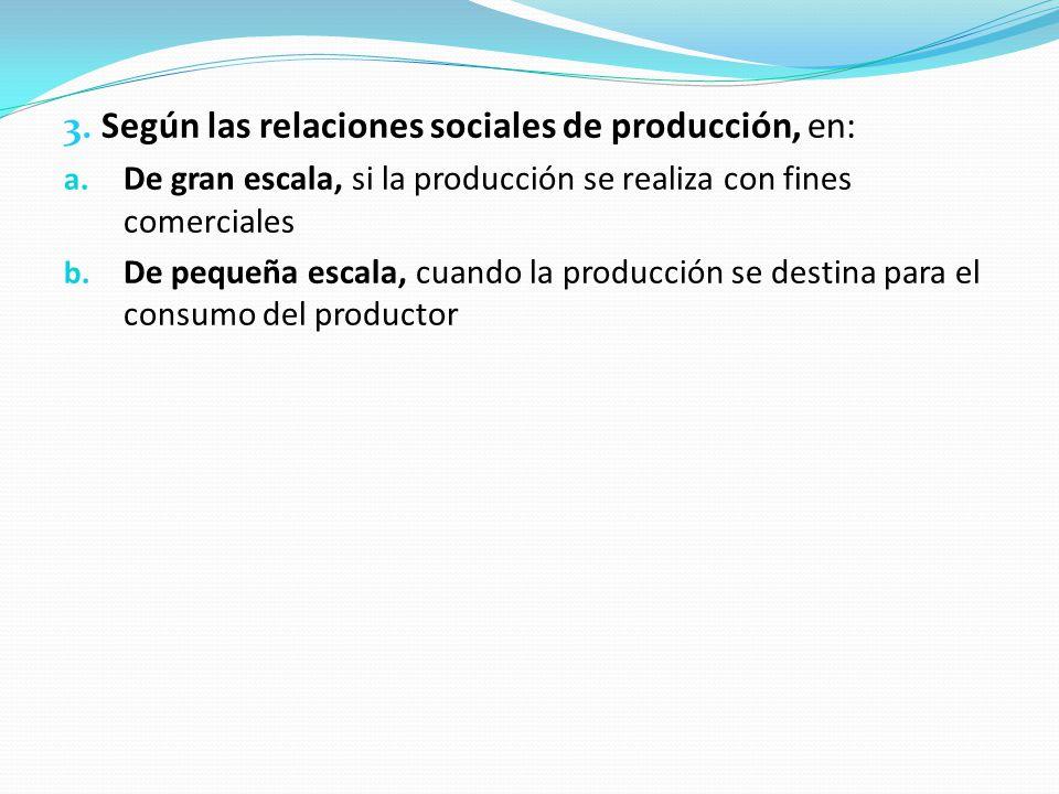 3. Según las relaciones sociales de producción, en: a. De gran escala, si la producción se realiza con fines comerciales b. De pequeña escala, cuando