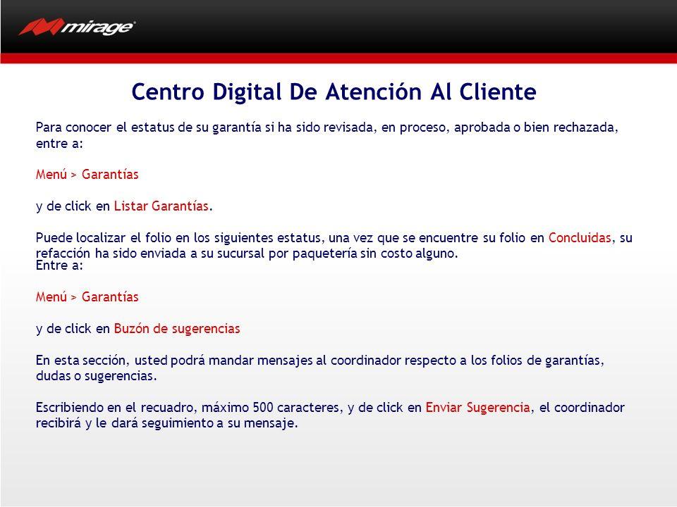 Centro Digital De Atención Al Cliente Para conocer el estatus de su garantía si ha sido revisada, en proceso, aprobada o bien rechazada, entre a: Menú > Garantías y de click en Listar Garantías.