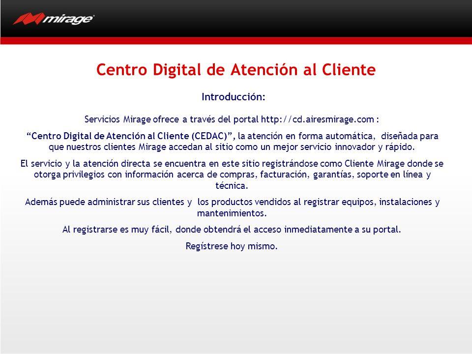 Centro Digital de Atención al Cliente Introducción: Servicios Mirage ofrece a través del portal http://cd.airesmirage.com : Centro Digital de Atención al Cliente (CEDAC), la atención en forma automática, diseñada para que nuestros clientes Mirage accedan al sitio como un mejor servicio innovador y rápido.
