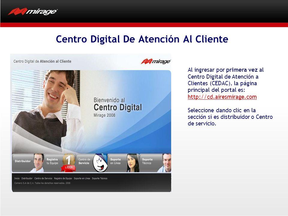 Centro Digital De Atención Al Cliente Al ingresar por primera vez al Centro Digital de Atención a Clientes (CEDAC), la página principal del portal es: http://cd.airesmirage.com Seleccione dando clic en la sección si es distribuidor o Centro de servicio.