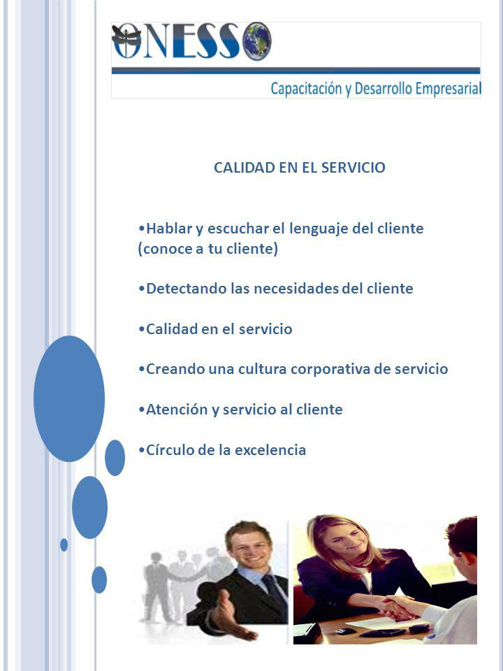 CALIDAD EN EL SERVICIO Hablar y escuchar el lenguaje del cliente (conoce a tu cliente) Detectando las necesidades del cliente Calidad en el servicio C