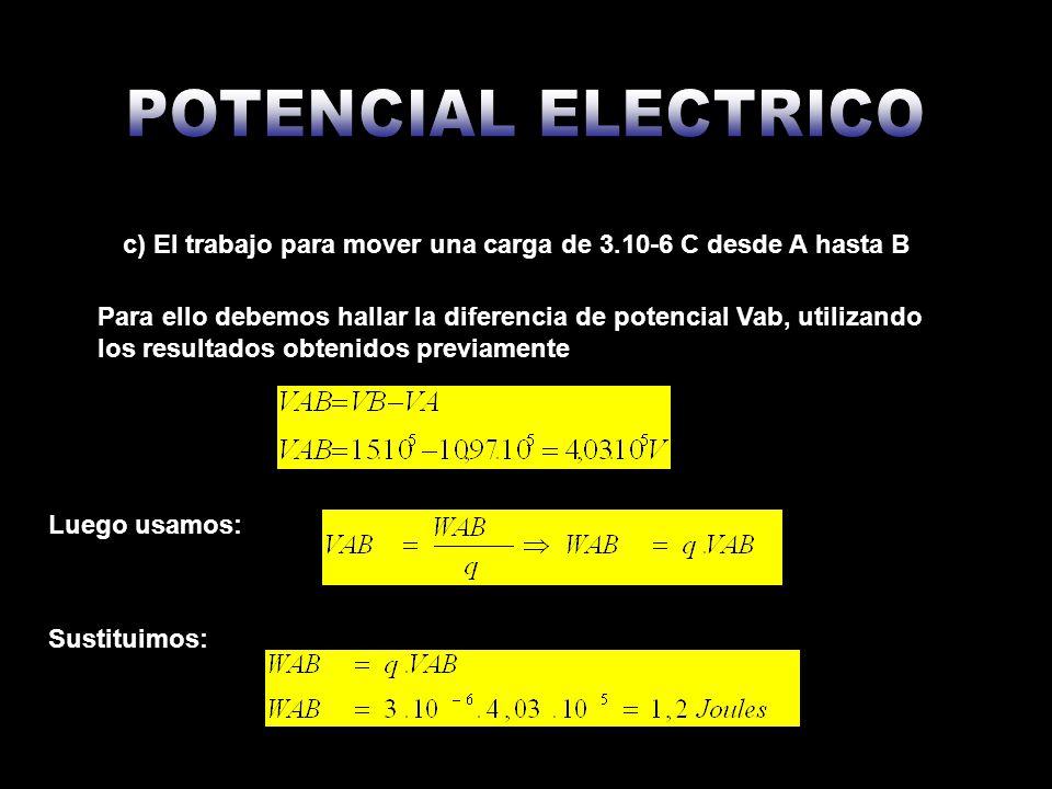 c) El trabajo para mover una carga de 3.10-6 C desde A hasta B Para ello debemos hallar la diferencia de potencial Vab, utilizando los resultados obte