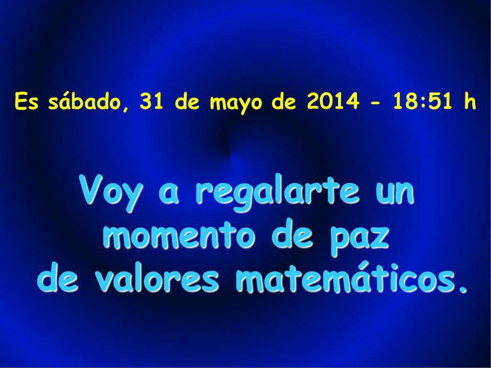 Es sábado, 31 de mayo de 2014 - 18:53 h Voy a regalarte un momento de paz de valores matemáticos.