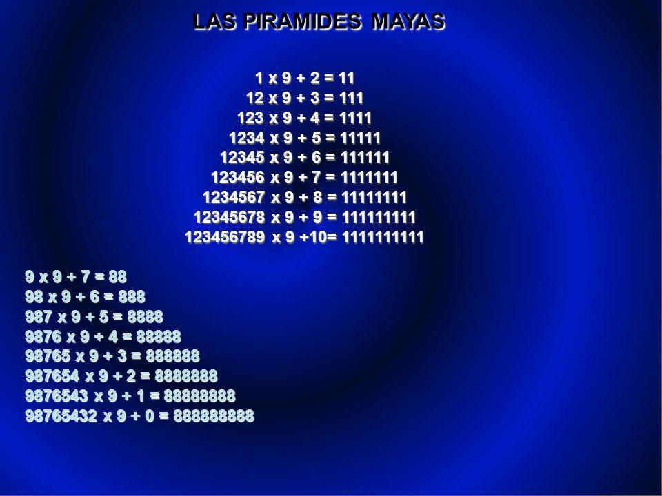 LAS PIRAMIDES MAYAS LAS PIRAMIDES MAYAS 1 x 9 + 2 = 11 12 x 9 + 3 = 111 123 x 9 + 4 = 1111 1234 x 9 + 5 = 11111 12345 x 9 + 6 = 111111 123456 x 9 + 7 = 1111111 1234567 x 9 + 8 = 11111111 12345678 x 9 + 9 = 111111111 123456789 x 9 +10= 1111111111 9 x 9 + 7 = 88 98 x 9 + 6 = 888 987 x 9 + 5 = 8888 9876 x 9 + 4 = 88888 98765 x 9 + 3 = 888888 987654 x 9 + 2 = 8888888 9876543 x 9 + 1 = 88888888 98765432 x 9 + 0 = 888888888