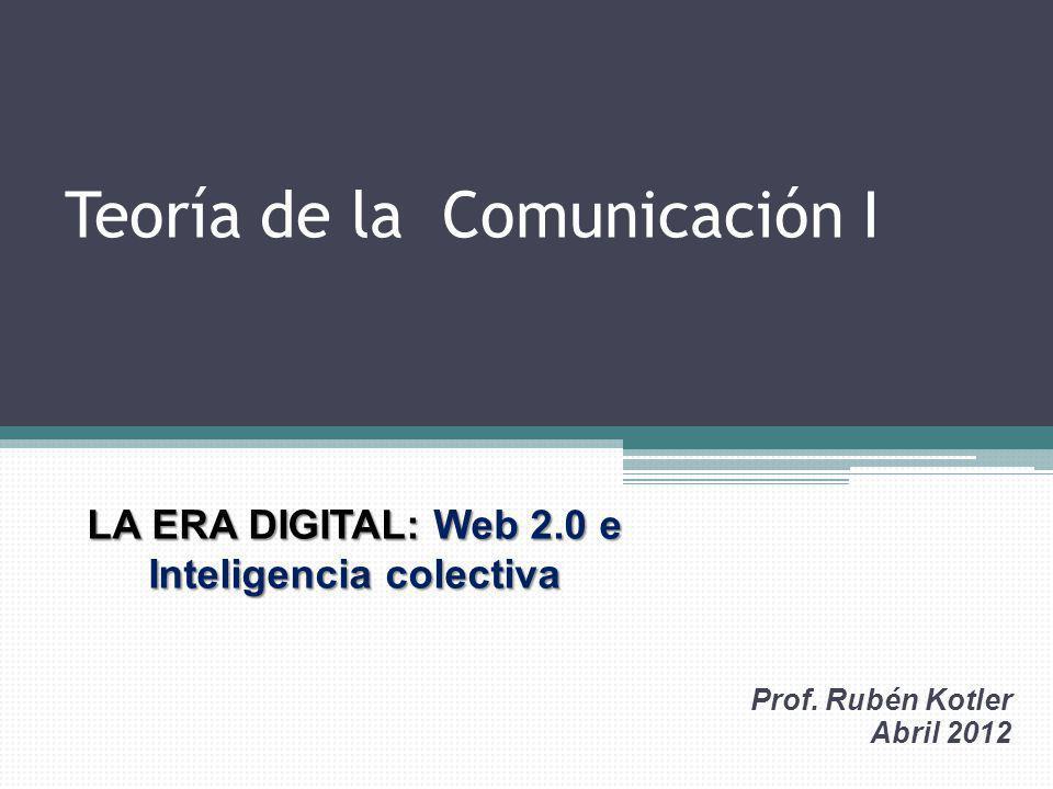 Teoría de la Comunicación I Prof. Rubén Kotler Abril 2012 LA ERA DIGITAL: Web 2.0 e Inteligencia colectiva