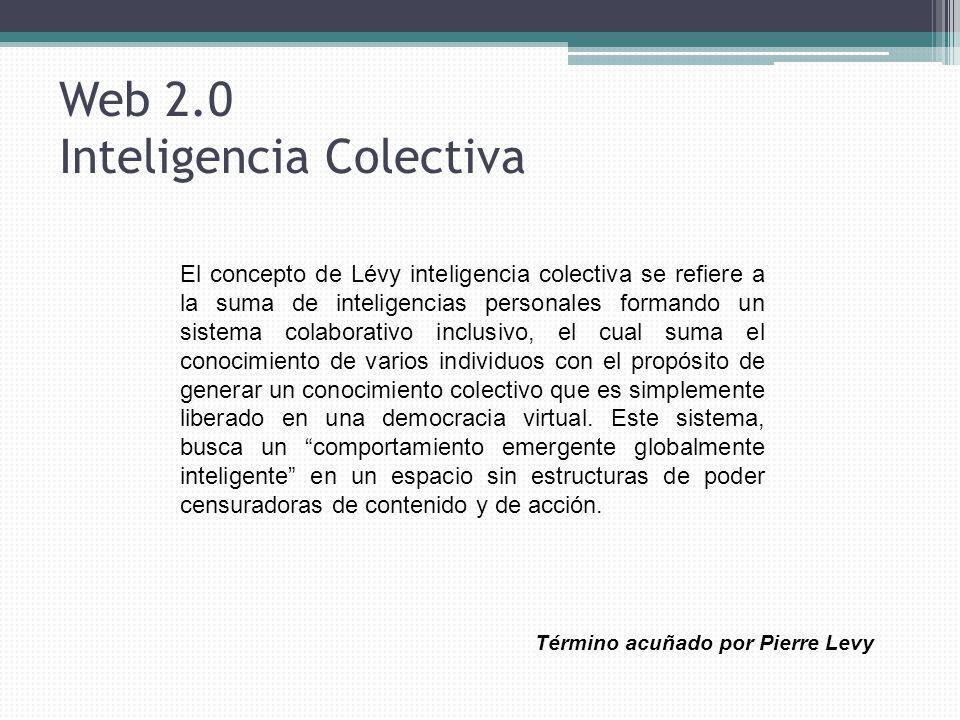 Web 2.0 Inteligencia Colectiva El concepto de Lévy inteligencia colectiva se refiere a la suma de inteligencias personales formando un sistema colabor