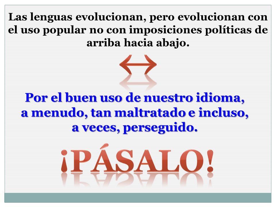 Las lenguas evolucionan, pero evolucionan con el uso popular no con imposiciones políticas de arriba hacia abajo. Por el buen uso de nuestro idioma, a