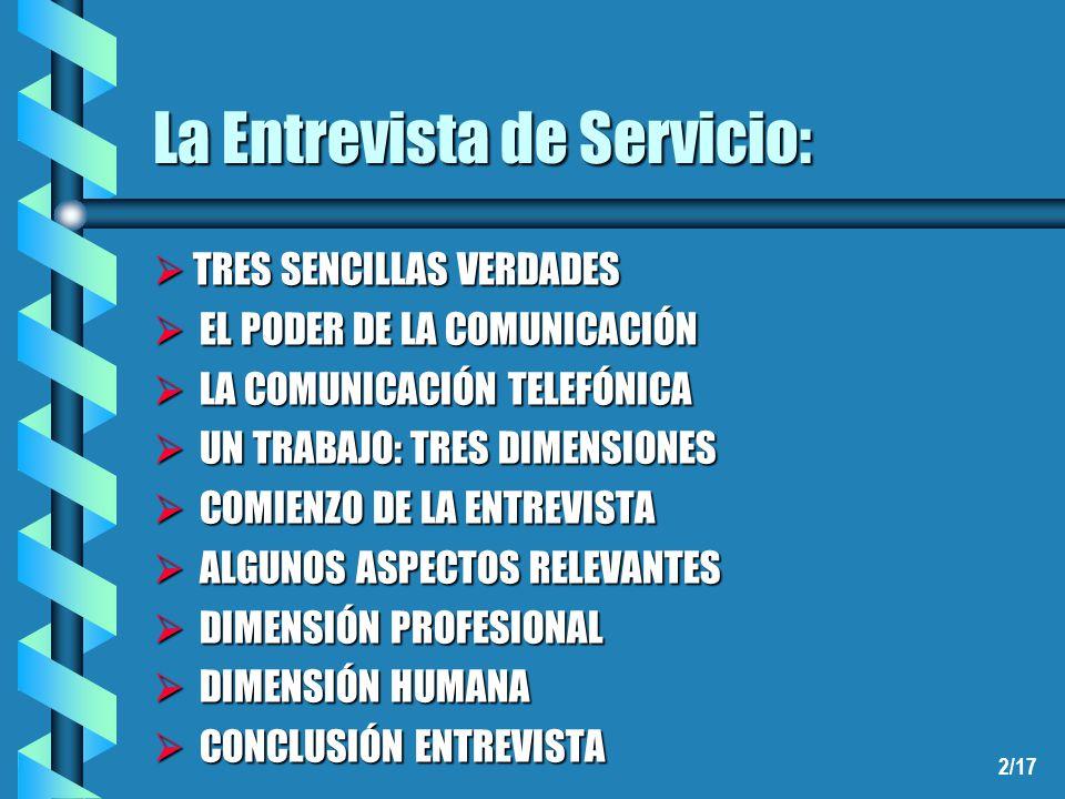 2/17 La Entrevista de Servicio: TRES SENCILLAS VERDADES TRES SENCILLAS VERDADES EL PODER DE LA COMUNICACIÓN EL PODER DE LA COMUNICACIÓN LA COMUNICACIÓN TELEFÓNICA LA COMUNICACIÓN TELEFÓNICA UN TRABAJO: TRES DIMENSIONES UN TRABAJO: TRES DIMENSIONES COMIENZO DE LA ENTREVISTA COMIENZO DE LA ENTREVISTA ALGUNOS ASPECTOS RELEVANTES ALGUNOS ASPECTOS RELEVANTES DIMENSIÓN PROFESIONAL DIMENSIÓN PROFESIONAL DIMENSIÓN HUMANA DIMENSIÓN HUMANA CONCLUSIÓN ENTREVISTA CONCLUSIÓN ENTREVISTA