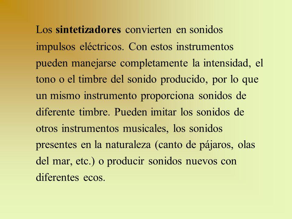 Los sintetizadores convierten en sonidos impulsos eléctricos. Con estos instrumentos pueden manejarse completamente la intensidad, el tono o el timbre