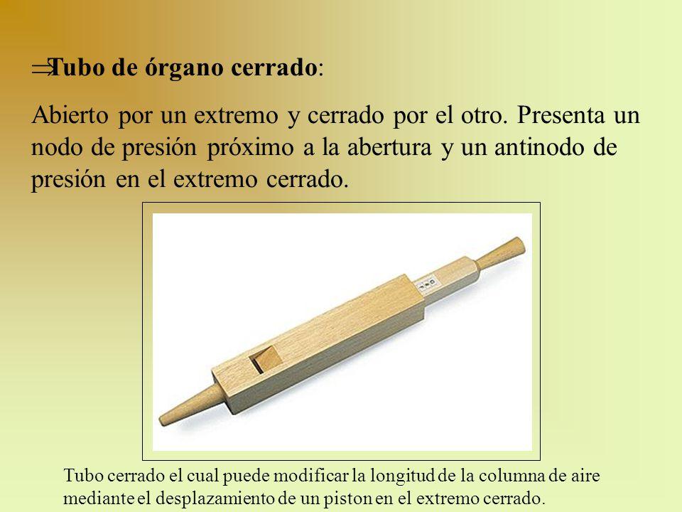 Tubo de órgano cerrado: Abierto por un extremo y cerrado por el otro. Presenta un nodo de presión próximo a la abertura y un antinodo de presión en el