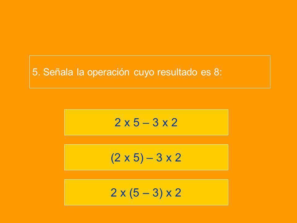 2 x (5 – 3) x 2 (2 x 5) – 3 x 2 2 x 5 – 3 x 2 5. Señala la operación cuyo resultado es 8: