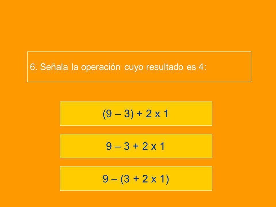 9 – (3 + 2 x 1) 9 – 3 + 2 x 1 (9 – 3) + 2 x 1 6. Señala la operación cuyo resultado es 4: