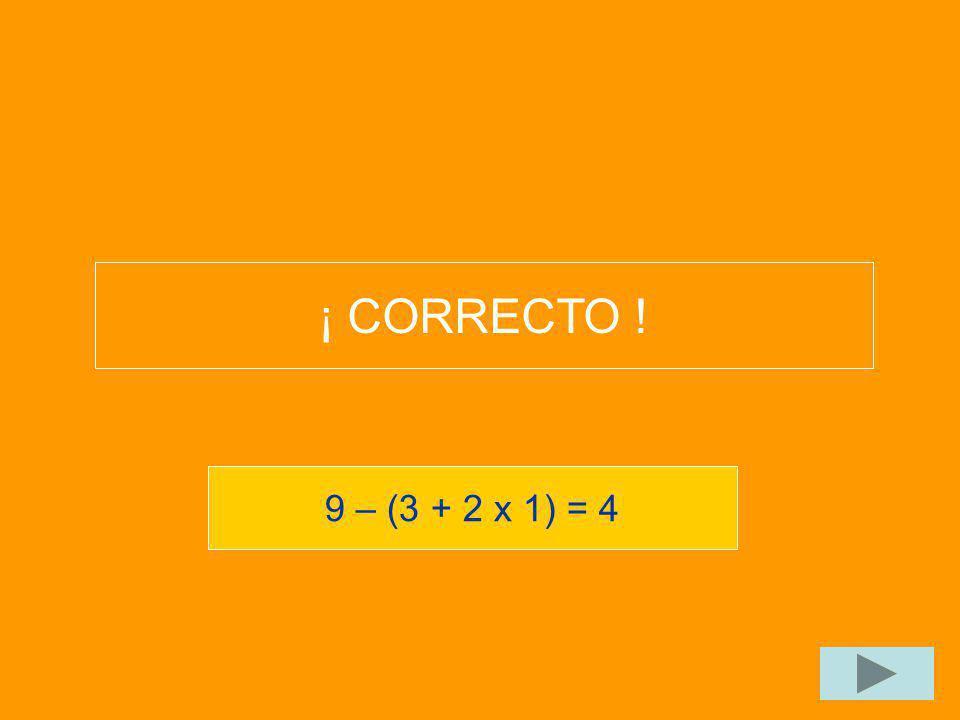 9 – (3 + 2 x 1) = 4 ¡ CORRECTO !