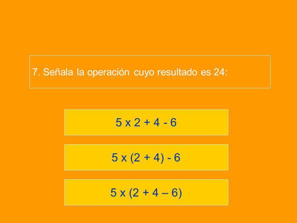 5 x (2 + 4 – 6) 5 x (2 + 4) - 6 5 x 2 + 4 - 6 7. Señala la operación cuyo resultado es 24: