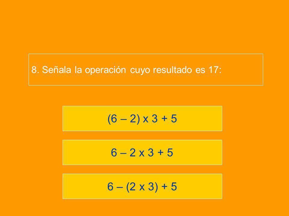 6 – (2 x 3) + 5 6 – 2 x 3 + 5 (6 – 2) x 3 + 5 8. Señala la operación cuyo resultado es 17: