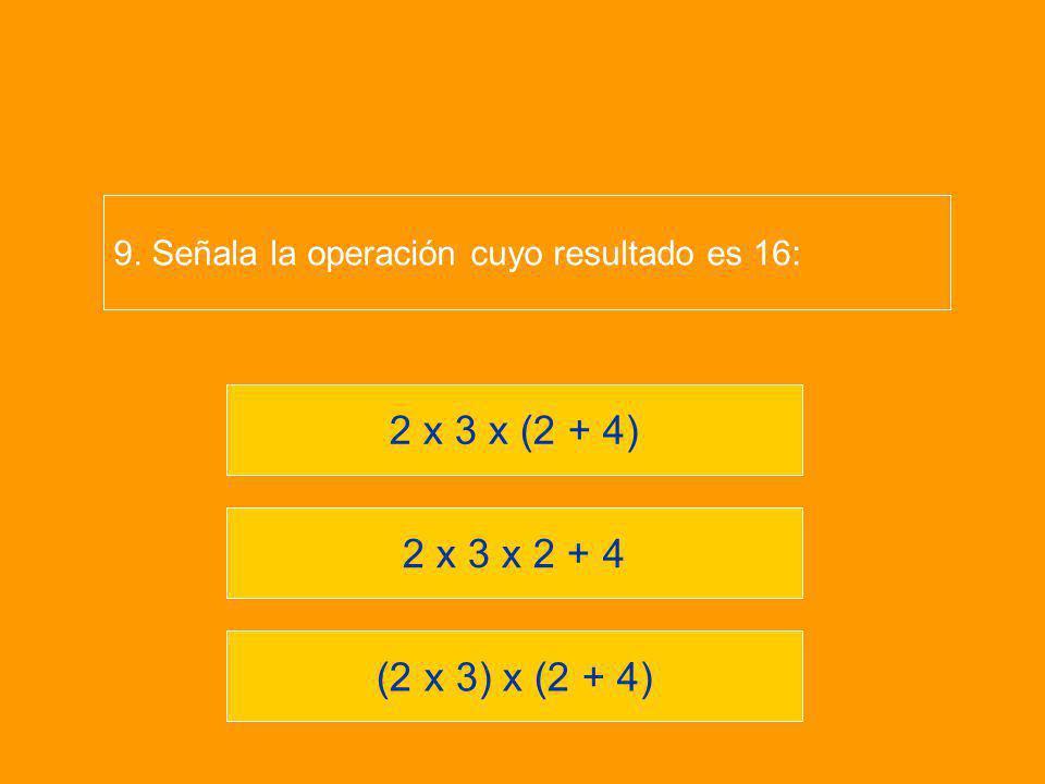 (2 x 3) x (2 + 4) 2 x 3 x 2 + 4 2 x 3 x (2 + 4) 9. Señala la operación cuyo resultado es 16: