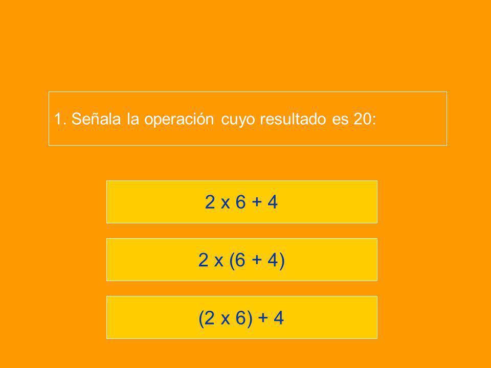 (2 x 6) + 4 2 x (6 + 4) 2 x 6 + 4 1. Señala la operación cuyo resultado es 20: