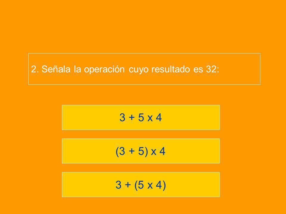 3 + (5 x 4) (3 + 5) x 4 3 + 5 x 4 2. Señala la operación cuyo resultado es 32: