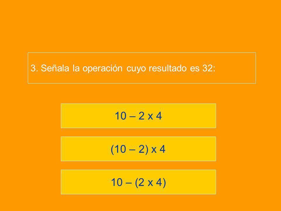 10 – (2 x 4) (10 – 2) x 4 10 – 2 x 4 3. Señala la operación cuyo resultado es 32: