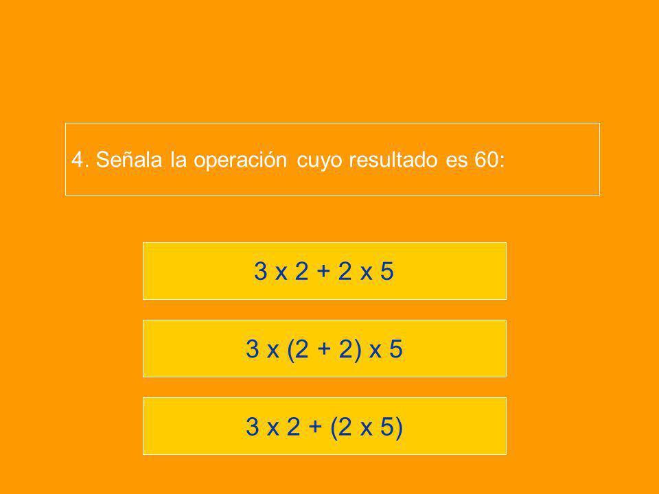 3 x 2 + (2 x 5) 3 x (2 + 2) x 5 3 x 2 + 2 x 5 4. Señala la operación cuyo resultado es 60: