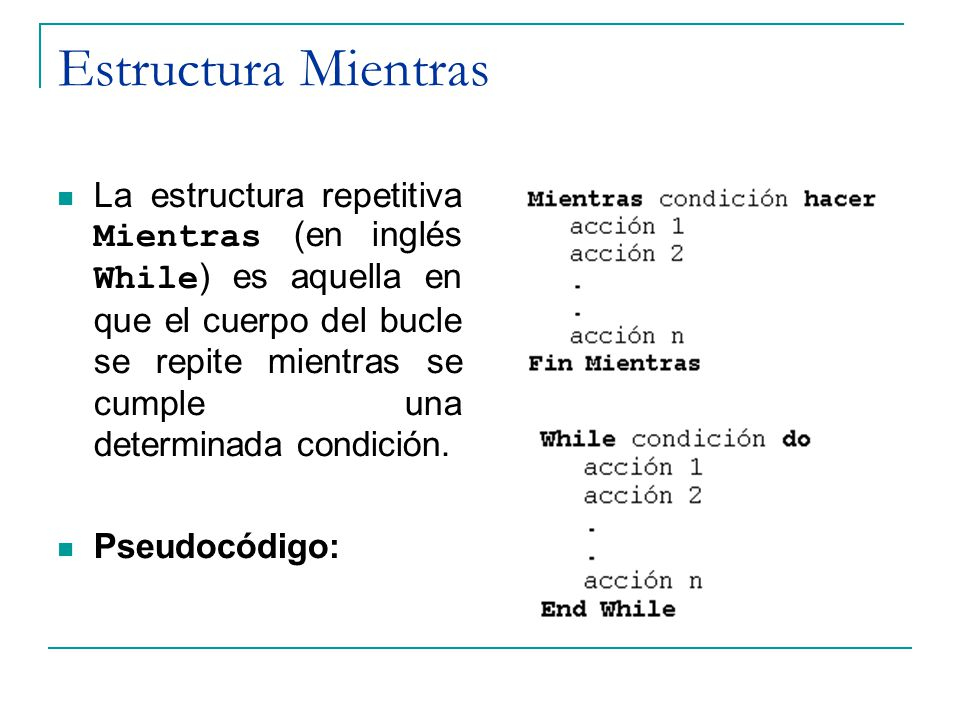 Estructura Mientras La estructura repetitiva Mientras (en inglés While ) es aquella en que el cuerpo del bucle se repite mientras se cumple una determ