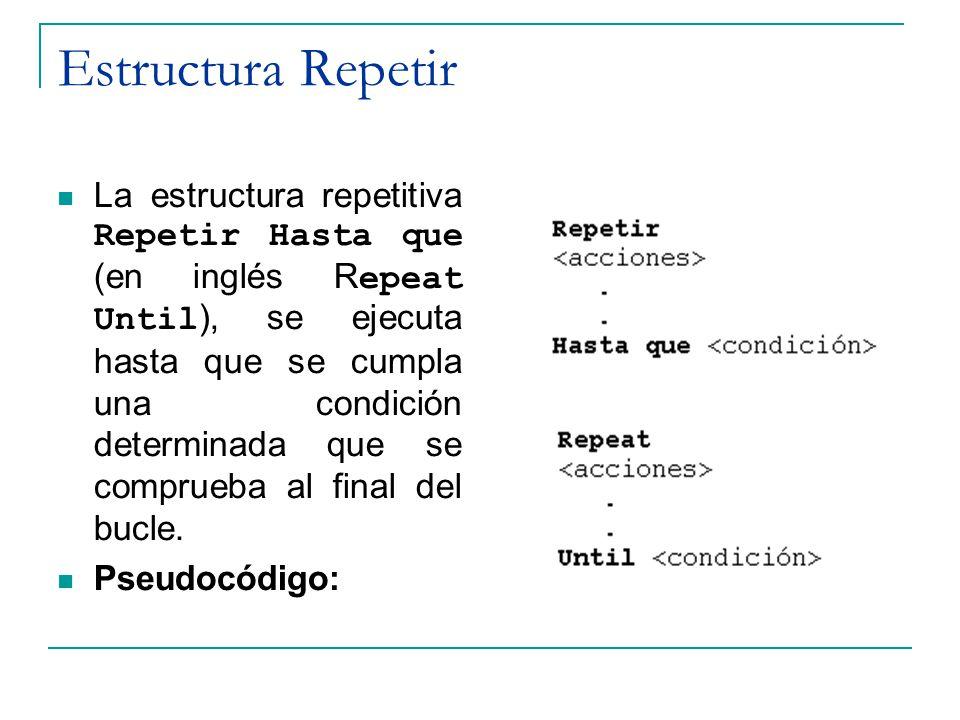 Estructura Repetir La estructura repetitiva Repetir Hasta que (en inglés R epeat Until ), se ejecuta hasta que se cumpla una condición determinada que
