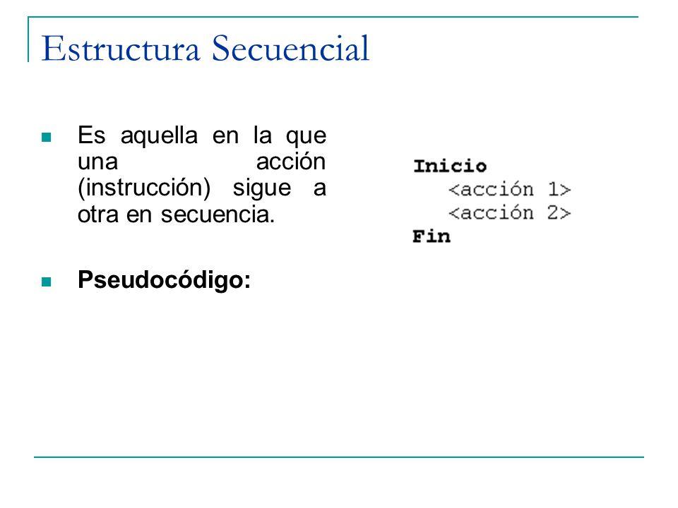 Estructura Secuencial Es aquella en la que una acción (instrucción) sigue a otra en secuencia. Pseudocódigo: