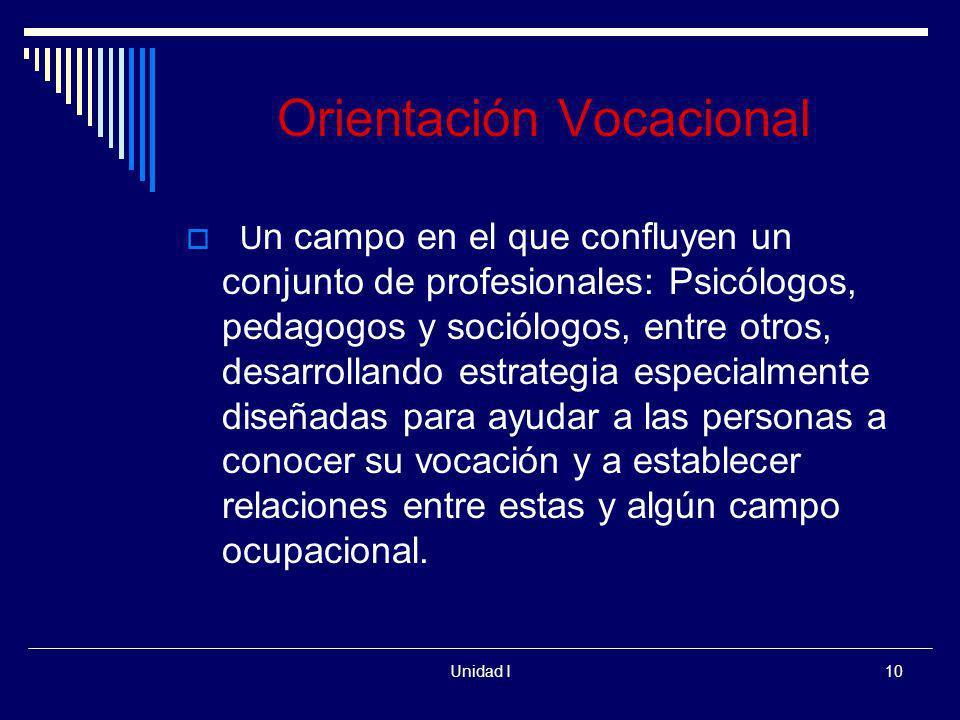 Unidad I10 Orientación Vocacional U n campo en el que confluyen un conjunto de profesionales: Psicólogos, pedagogos y sociólogos, entre otros, desarro