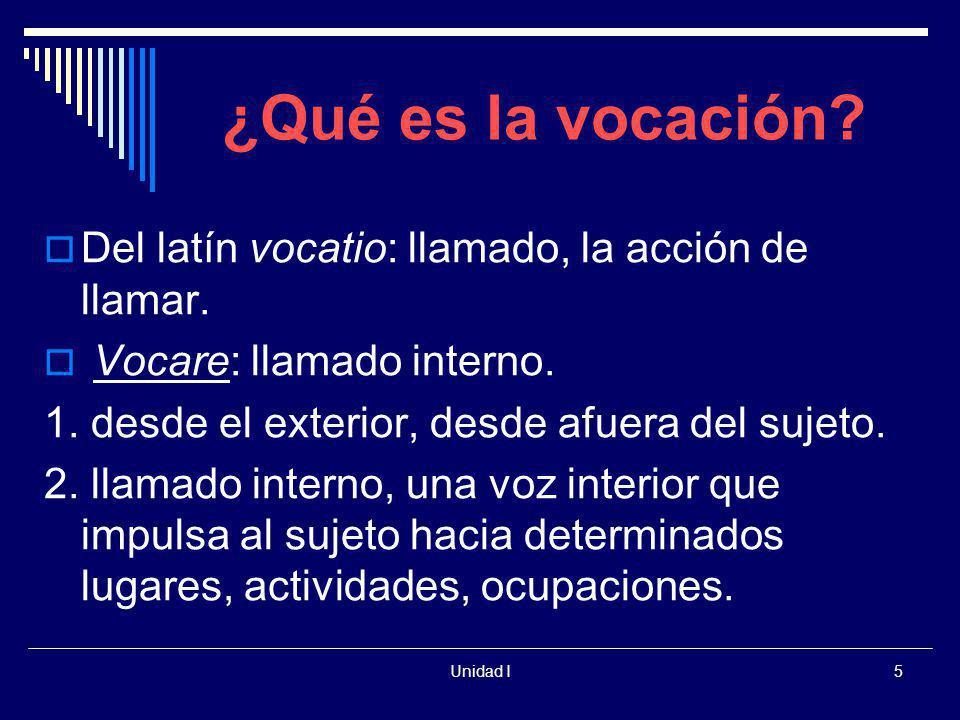 Unidad I5 ¿Qué es la vocación? Del latín vocatio: llamado, la acción de llamar. Vocare: llamado interno. 1. desde el exterior, desde afuera del sujeto