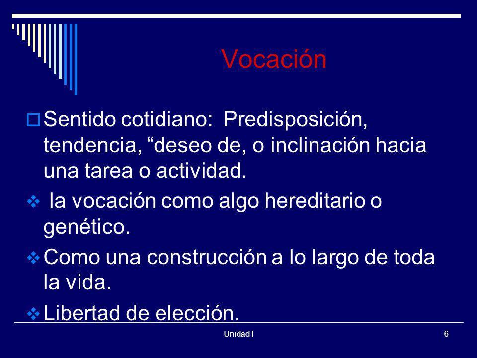 Unidad I6 Vocación Sentido cotidiano: Predisposición, tendencia, deseo de, o inclinación hacia una tarea o actividad. la vocación como algo hereditari