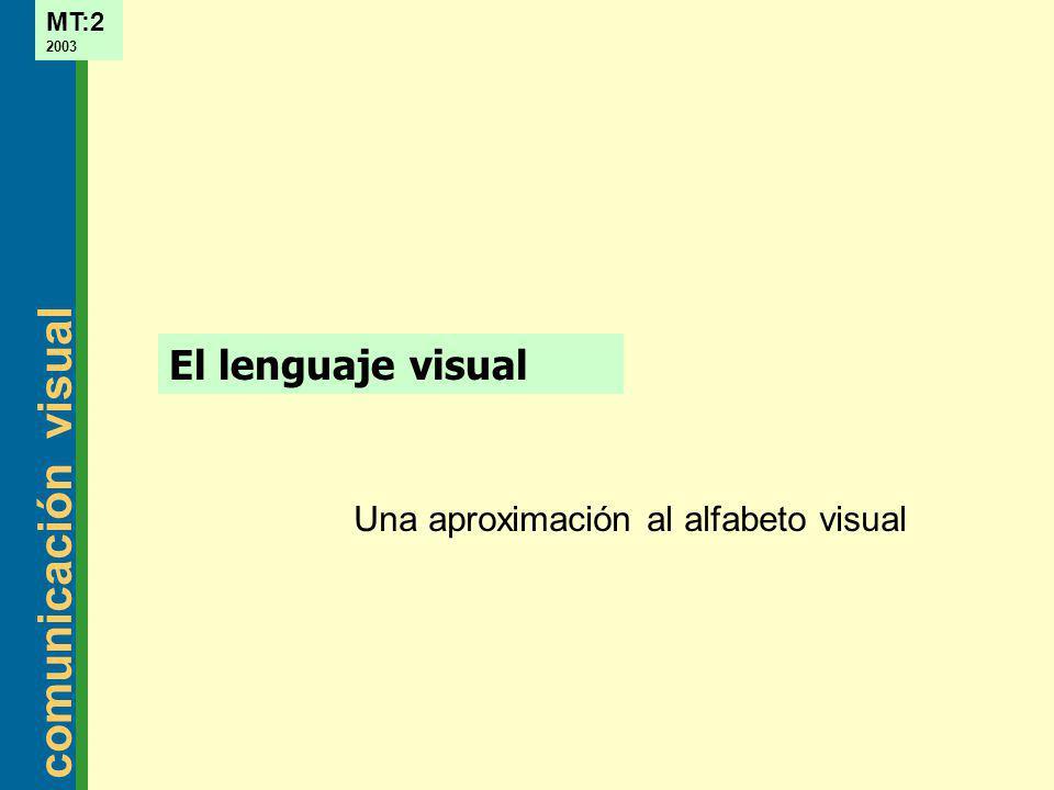 comunicación visual MT:2 2003 Incorporar los conceptos relacionados con el alfabeto visual para poder manejarse correctamente con ellos en las aplicaciones de sintaxis y composición.